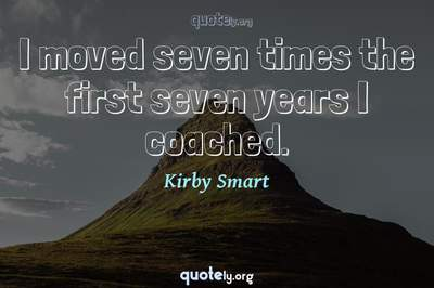 Photo Quote of I moved seven times the first seven years I coached.