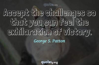Photo Quote of Accept the challenges so that you can feel the exhilaration of victory.