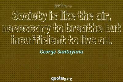 Photo Quote of Society is like the air, necessary to breathe but insufficient to live on.