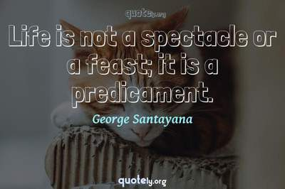 Photo Quote of Life is not a spectacle or a feast; it is a predicament.