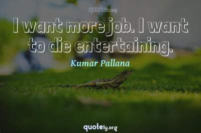 Photo Quote of I want more job. I want to die entertaining.