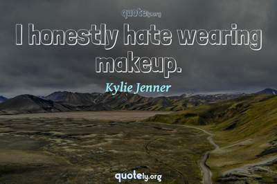 Photo Quote of I honestly hate wearing makeup.