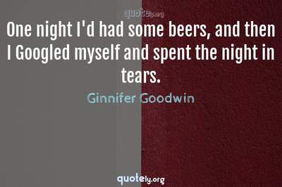 Photo Quote of One night I'd had some beers, and then I Googled myself and spent the night in tears.