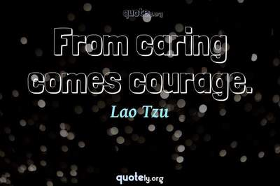 Photo Quote of From caring comes courage.