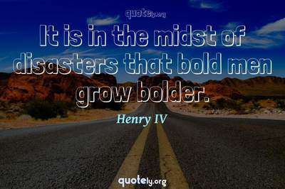 Photo Quote of It is in the midst of disasters that bold men grow bolder.