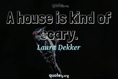 Photo Quote of A house is kind of scary.