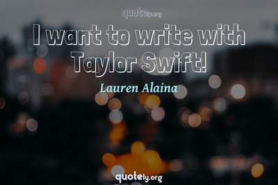 Photo Quote of I want to write with Taylor Swift!