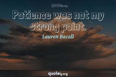 Photo Quote of Patience was not my strong point.