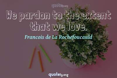 Photo Quote of We pardon to the extent that we love.
