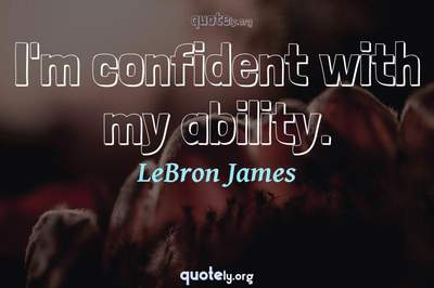 Photo Quote of I'm confident with my ability.
