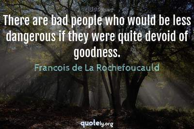 Photo Quote of There are bad people who would be less dangerous if they were quite devoid of goodness.