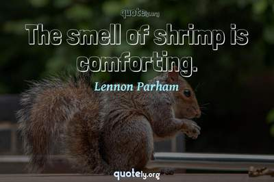 Photo Quote of The smell of shrimp is comforting.