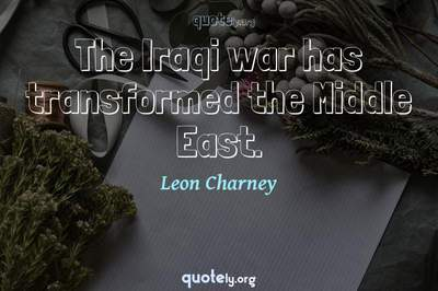 Photo Quote of The Iraqi war has transformed the Middle East.