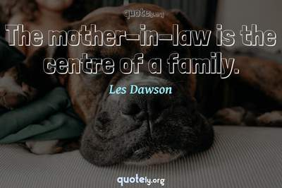 Photo Quote of The mother-in-law is the centre of a family.