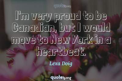 Photo Quote of I'm very proud to be Canadian, but I would move to New York in a heartbeat.