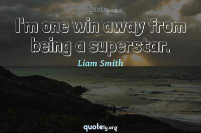 Photo Quote of I'm one win away from being a superstar.
