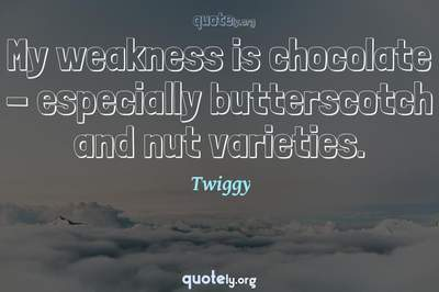 Photo Quote of My weakness is chocolate - especially butterscotch and nut varieties.