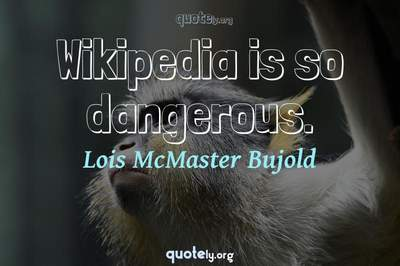 Photo Quote of Wikipedia is so dangerous.