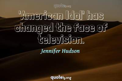 Photo Quote of 'American Idol' has changed the face of television.