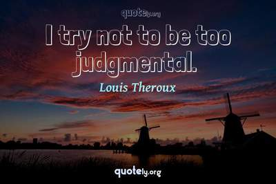 Photo Quote of I try not to be too judgmental.