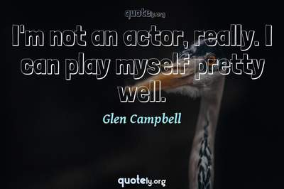 Photo Quote of I'm not an actor, really. I can play myself pretty well.