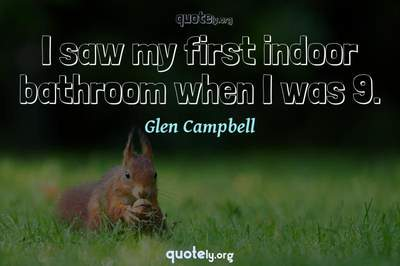 Photo Quote of I saw my first indoor bathroom when I was 9.