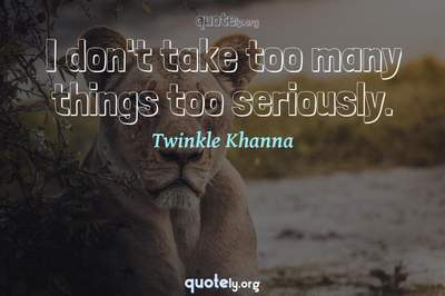 Photo Quote of I don't take too many things too seriously.