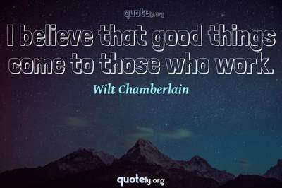 Photo Quote of I believe that good things come to those who work.