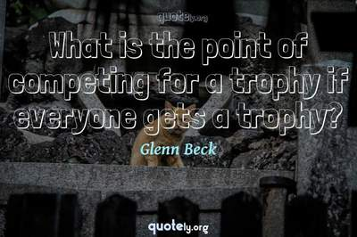 Photo Quote of What is the point of competing for a trophy if everyone gets a trophy?