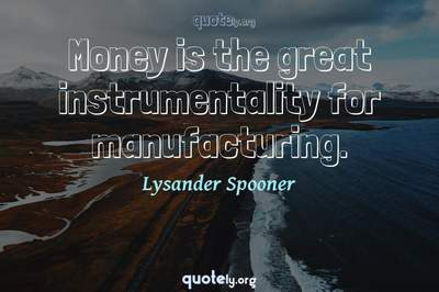 Photo Quote of Money is the great instrumentality for manufacturing.