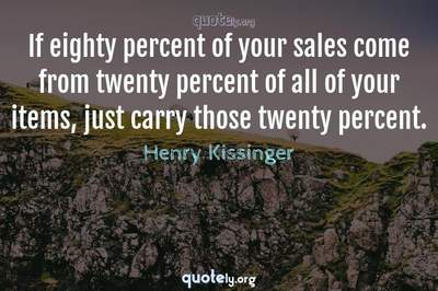Photo Quote of If eighty percent of your sales come from twenty percent of all of your items, just carry those twenty percent.