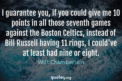 Photo Quote of I guarantee you, if you could give me 10 points in all those seventh games against the Boston Celtics, instead of Bill Russell having 11 rings, I could've at least had nine or eight.