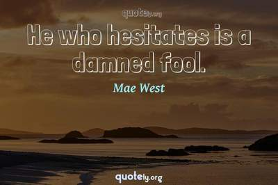 Photo Quote of He who hesitates is a damned fool.