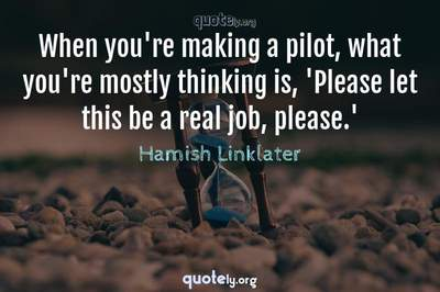 Photo Quote of When you're making a pilot, what you're mostly thinking is, 'Please let this be a real job, please.'