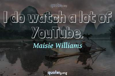 Photo Quote of I do watch a lot of YouTube.
