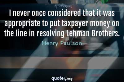 Photo Quote of I never once considered that it was appropriate to put taxpayer money on the line in resolving Lehman Brothers.