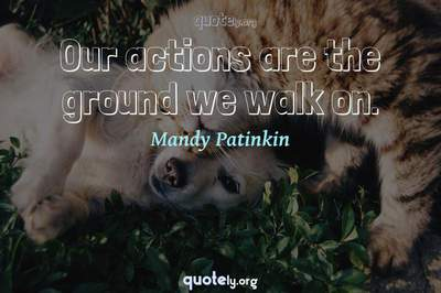 Photo Quote of Our actions are the ground we walk on.