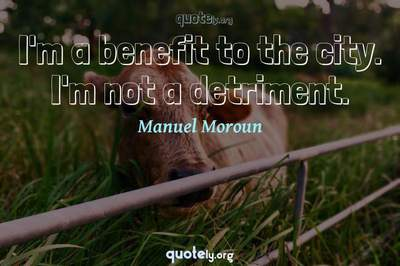 Photo Quote of I'm a benefit to the city. I'm not a detriment.