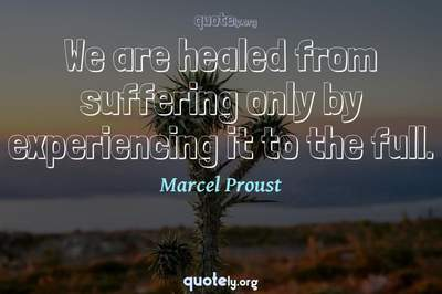 Photo Quote of We are healed from suffering only by experiencing it to the full.