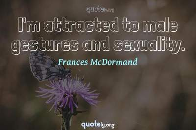 Photo Quote of I'm attracted to male gestures and sexuality.