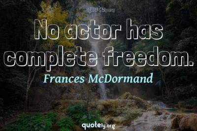 Photo Quote of No actor has complete freedom.