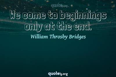 Photo Quote of We come to beginnings only at the end.