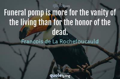 Photo Quote of Funeral pomp is more for the vanity of the living than for the honor of the dead.
