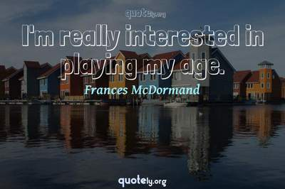 Photo Quote of I'm really interested in playing my age.