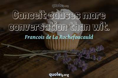 Photo Quote of Conceit causes more conversation than wit.