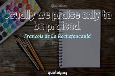 Photo Quote of Usually we praise only to be praised.