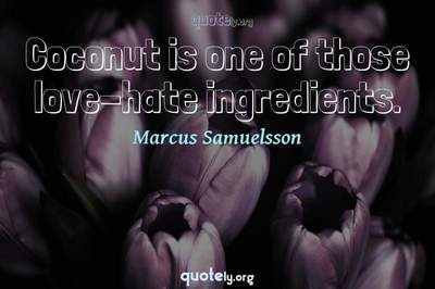 Photo Quote of Coconut is one of those love-hate ingredients.