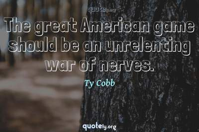 Photo Quote of The great American game should be an unrelenting war of nerves.