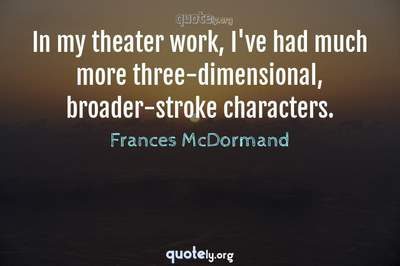 Photo Quote of In my theater work, I've had much more three-dimensional, broader-stroke characters.