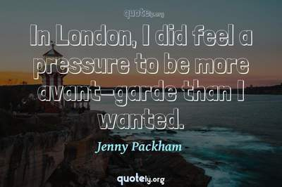 Photo Quote of In London, I did feel a pressure to be more avant-garde than I wanted.